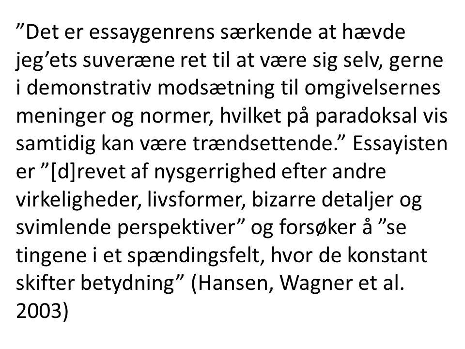 Det er essaygenrens særkende at hævde jeg'ets suveræne ret til at være sig selv, gerne i demonstrativ modsætning til omgivelsernes meninger og normer, hvilket på paradoksal vis samtidig kan være trændsettende. Essayisten er [d]revet af nysgerrighed efter andre virkeligheder, livsformer, bizarre detaljer og svimlende perspektiver og forsøker å se tingene i et spændingsfelt, hvor de konstant skifter betydning (Hansen, Wagner et al.